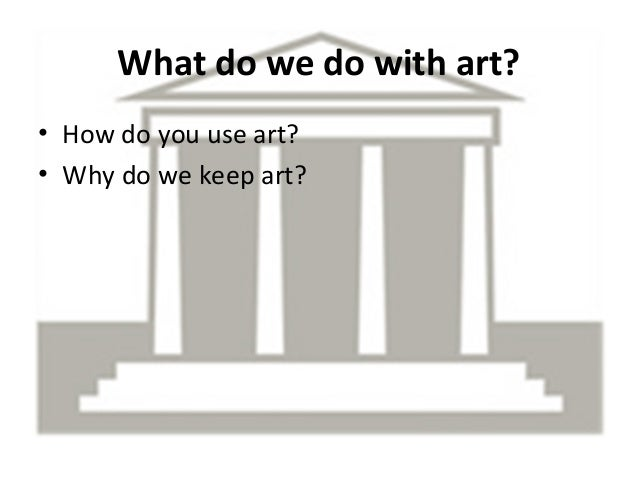 What do we do with art? • How do you use art? • Why do we keep art?