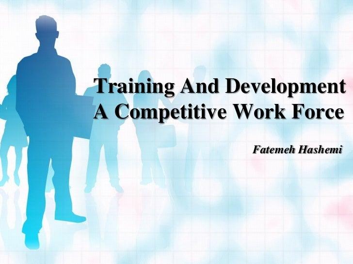 Training And DevelopmentA Competitive Work Force               Fatemeh Hashemi