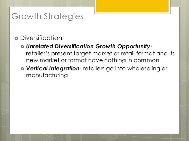 Growth Strategies Diversification     Unrelated Diversification Growth Opportunity-      retailer's present target marke...