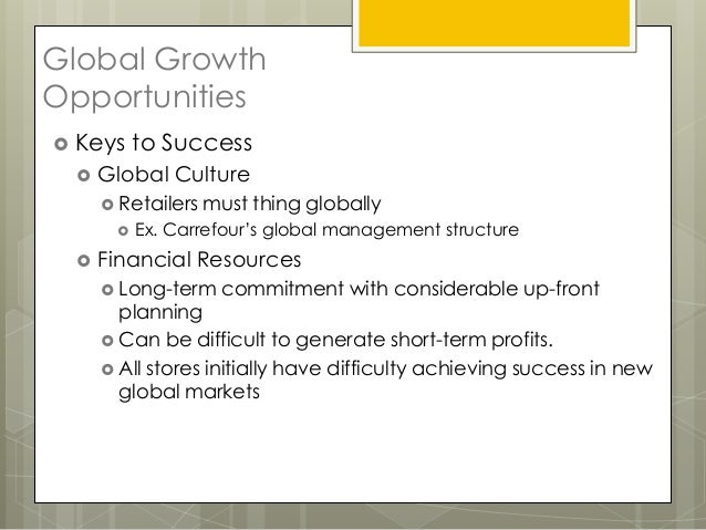 Global GrowthOpportunities Keys    to Success    Global Culture      Retailers   must thing globally         Ex. Carre...