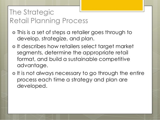 The StrategicRetail Planning Process This  is a set of steps a retailer goes through to  develop, strategize, and plan. ...