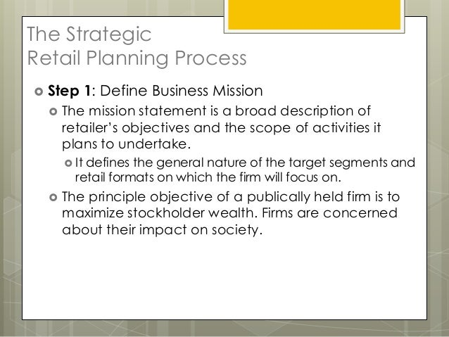 The StrategicRetail Planning Process Step       1: Define Business Mission     The mission statement is a broad descript...
