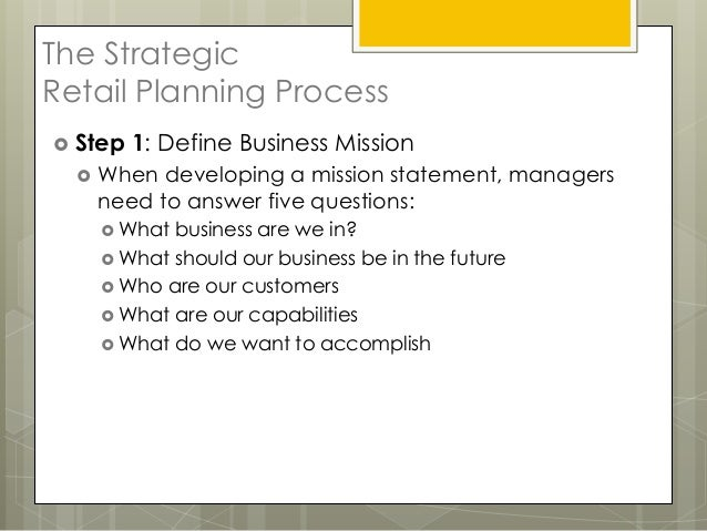 The StrategicRetail Planning Process Step   1: Define Business Mission     When developing a mission statement, managers...