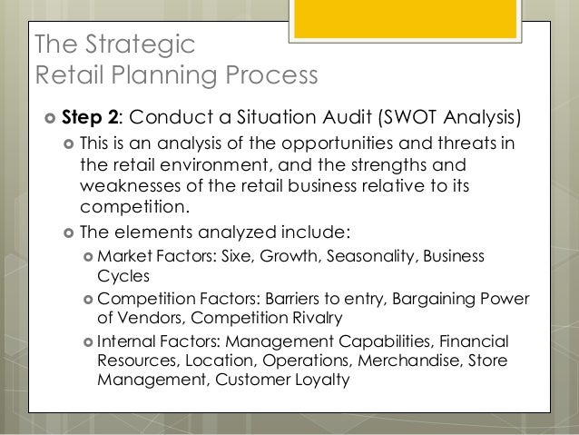The StrategicRetail Planning Process Step   2: Conduct a Situation Audit (SWOT Analysis)     This is an analysis of the ...