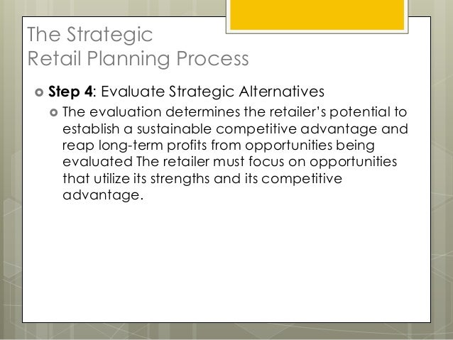 The StrategicRetail Planning Process Step   4: Evaluate Strategic Alternatives     The evaluation determines the retaile...