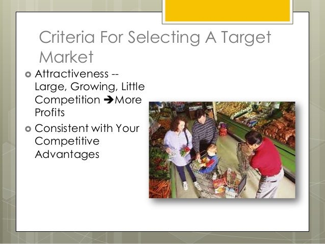 Criteria For Selecting A Target  Market Attractiveness --  Large, Growing, Little  Competition More  Profits Consistent...