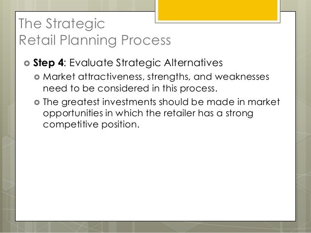 The StrategicRetail Planning Process Step   4: Evaluate Strategic Alternatives     Market attractiveness, strengths, and...