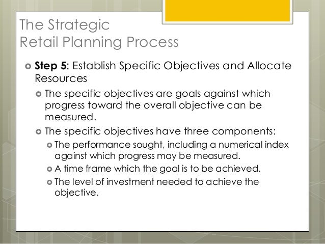The StrategicRetail Planning Process Step5: Establish Specific Objectives and Allocate  Resources     The specific objec...