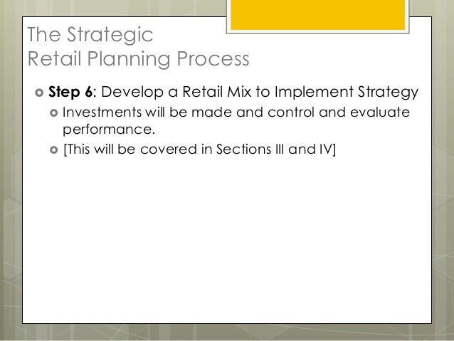 The StrategicRetail Planning Process Step   6: Develop a Retail Mix to Implement Strategy     Investments will be made a...
