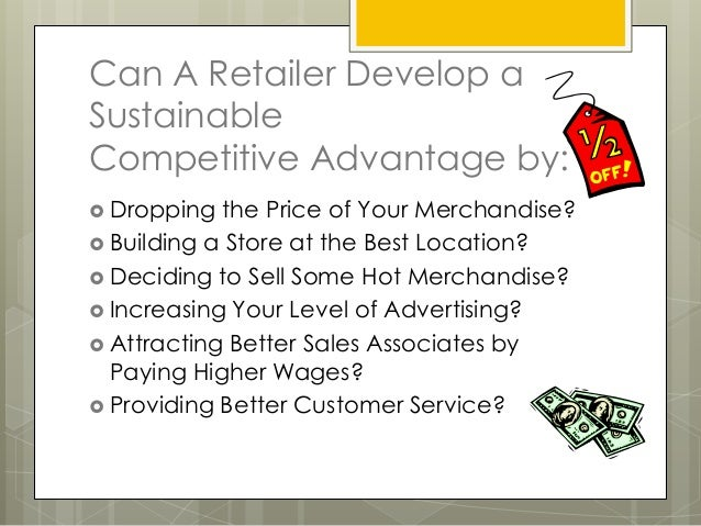 Can A Retailer Develop aSustainableCompetitive Advantage by: Dropping  the Price of Your Merchandise? Building a Store a...