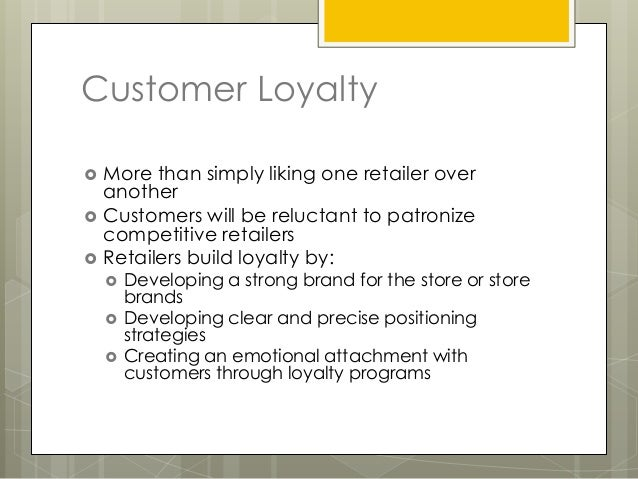 Customer Loyalty   More than simply liking one retailer over    another   Customers will be reluctant to patronize    co...