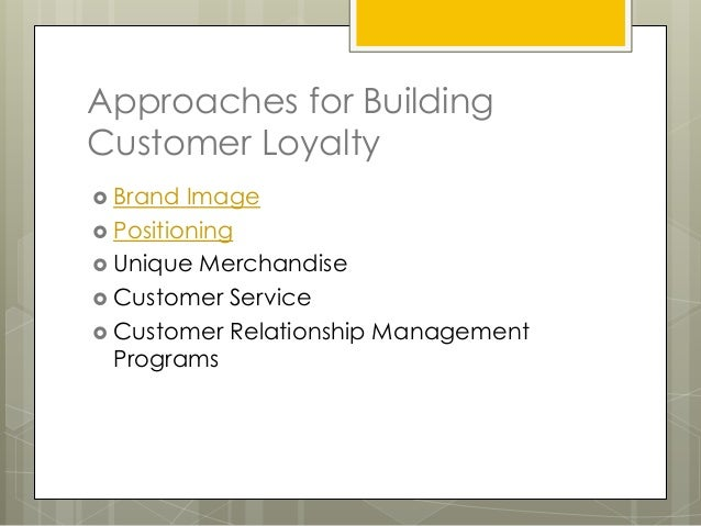 Approaches for BuildingCustomer Loyalty Brand  Image Positioning Unique Merchandise Customer Service Customer Relatio...