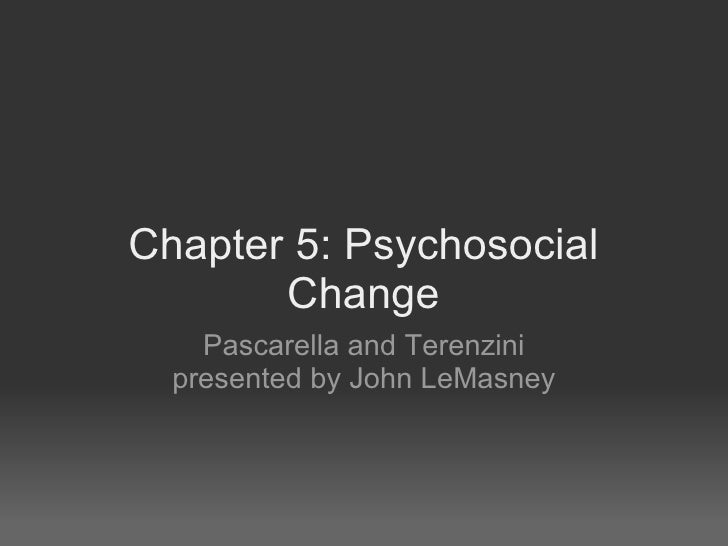 Chapter 5: Psychosocial        Change     Pascarella and Terenzini   presented by John LeMasney