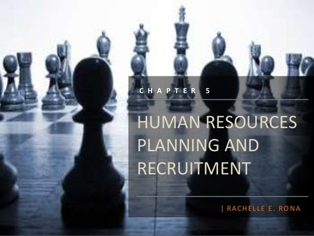 HUMAN RESOURCES PLANNING AND RECRUITMENT | RACHELLE E. RONA C H A P T E R 5
