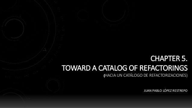 CHAPTER 5. TOWARD A CATALOG OF REFACTORINGS (HACIA UN CATÁLOGO DE REFACTORIZACIONES) JUAN PABLO LÓPEZ RESTREPO