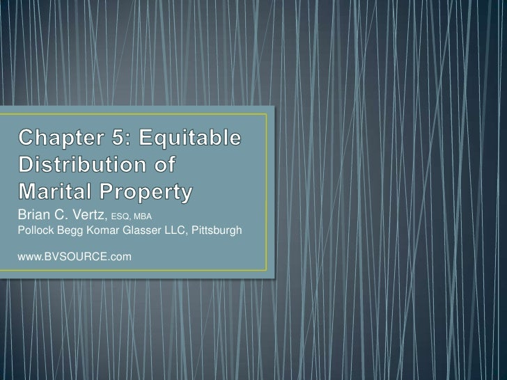 Chapter 5: Equitable Distribution of Marital Property<br />Brian C. Vertz, ESQ, MBA<br />Pollock Begg Komar Glasser LLC, P...