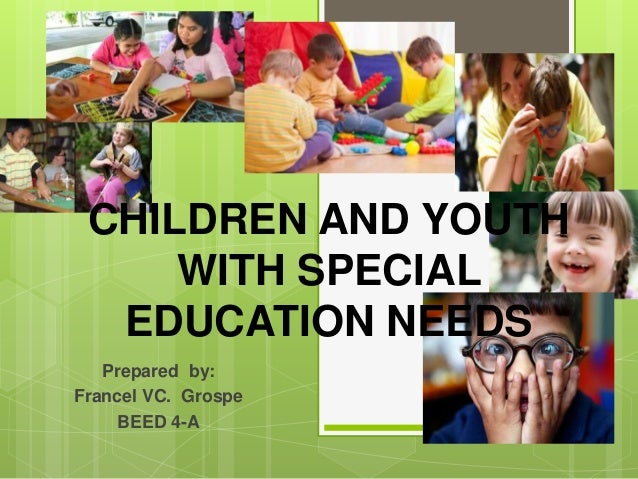 CHILDREN AND YOUTH WITH SPECIAL EDUCATION NEEDS Prepared by: Francel VC. Grospe BEED 4-A