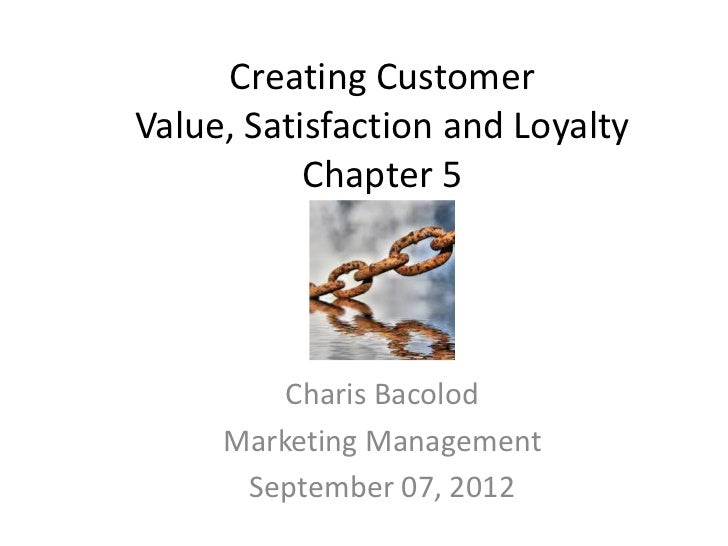 Creating CustomerValue, Satisfaction and Loyalty           Chapter 5         Charis Bacolod     Marketing Management      ...