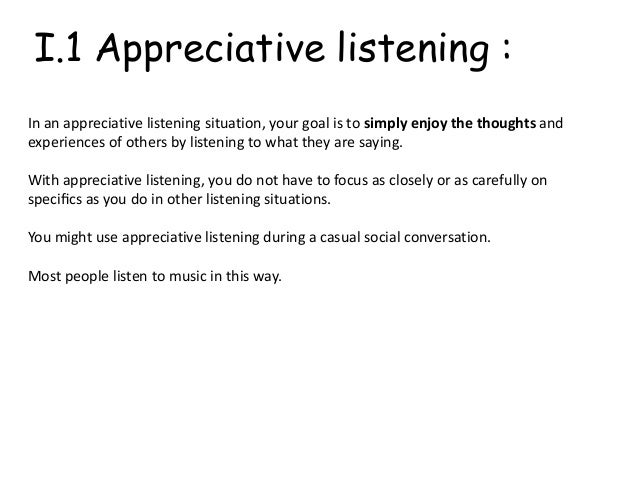 "appreciative listening Preciation into appreciative listening, including gossip and small talk, and devotional listening, including love and fan clubs this means that the wolvin- coakley definition of appreciative listening as listening for ""sensory stimulation or enjoyment through the works and experiences of others"" (1996:363) is expanded towards."