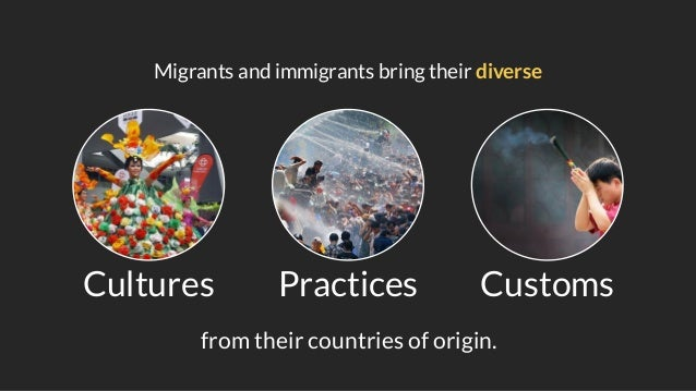 Migrants and immigrants bring their diverse Cultures Practices Customs from their countries of origin.