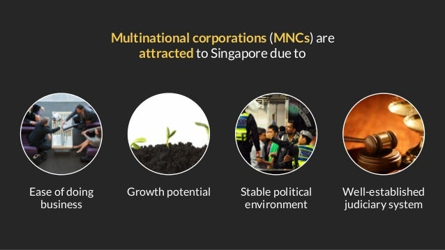 Multinational corporations (MNCs) are attracted to Singapore due to Ease of doing business Growth potential Stable politic...