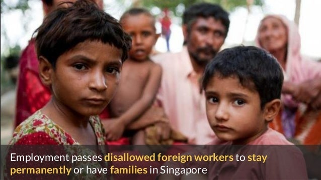 Employment passes disallowed foreign workers to stay permanently or have families in Singapore