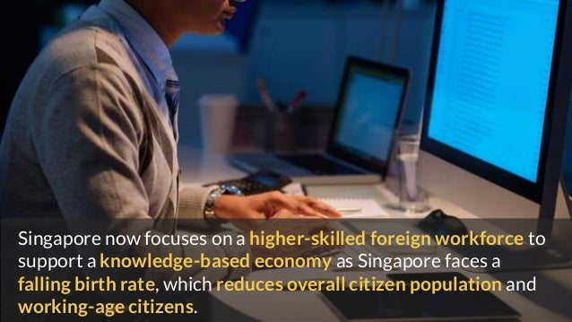 Singapore now focuses on a higher-skilled foreign workforce to support a knowledge-based economy as Singapore faces a fall...