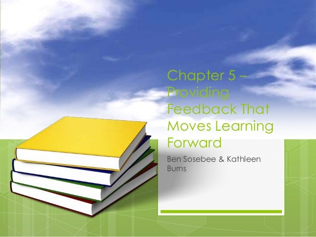 Chapter 5 – Providing Feedback That Moves Learning Forward Ben Sosebee & Kathleen Burns