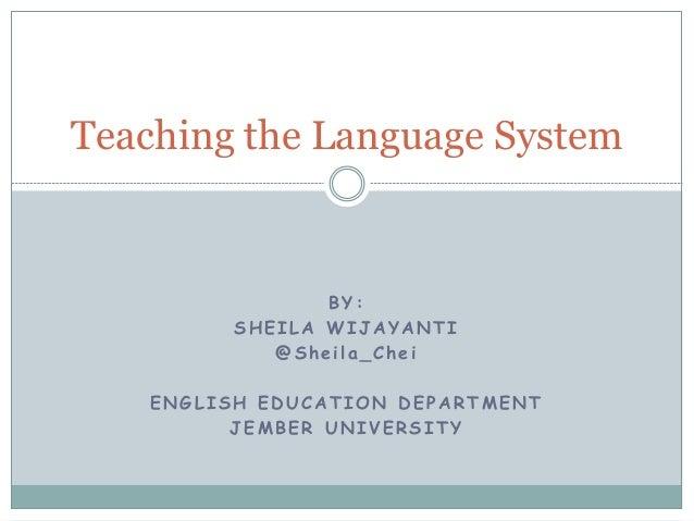 Teaching the Language System  BY: SHEILA WIJAYANTI @Sheila_Chei  ENGLISH EDUCATION DEPARTMENT JEMBER UNIVERSITY