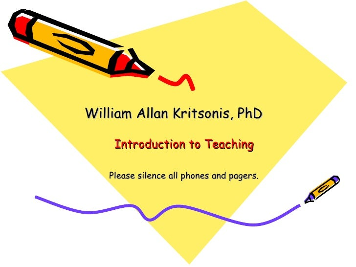 Introduction to Teaching William Allan Kritsonis, PhD Please silence all phones and pagers.