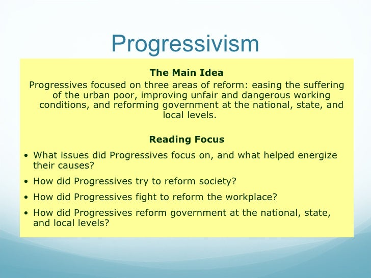 Progressivism <ul><li>The Main Idea </li></ul><ul><li>Progressives focused on three areas of reform: easing the suffering ...