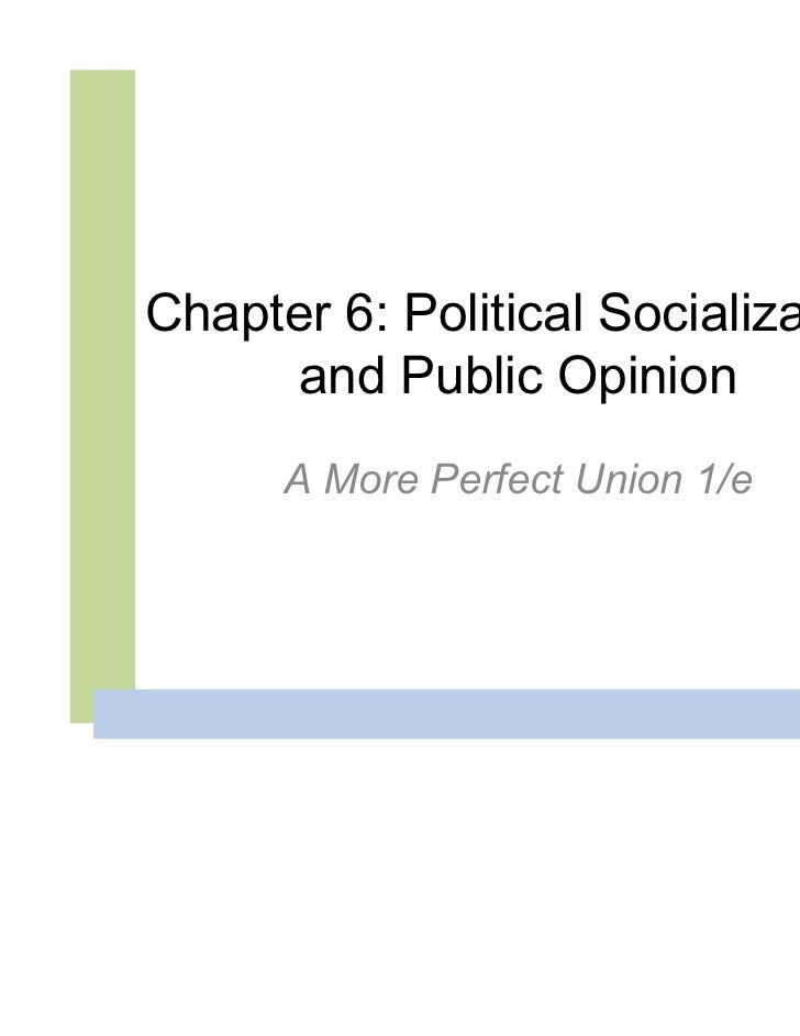Chapter 6: Political Socialization     and Public Opinion      A More Perfect Union 1/e