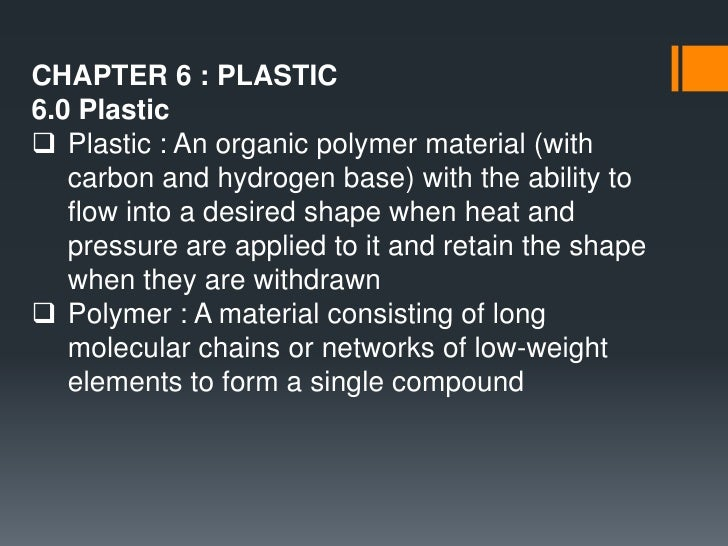 CHAPTER 6 : PLASTIC<br />6.0 Plastic<br /><ul><li>Plastic : An organic polymer material (with carbon and hydrogen base) wi...