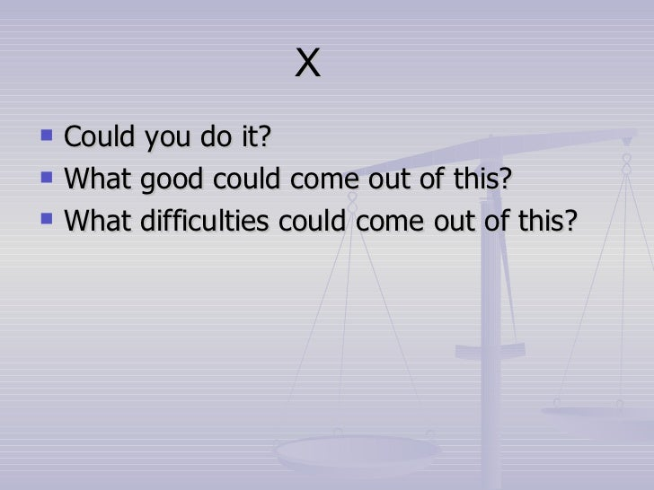 X <ul><li>Could you do it? </li></ul><ul><li>What good could come out of this? </li></ul><ul><li>What difficulties could c...