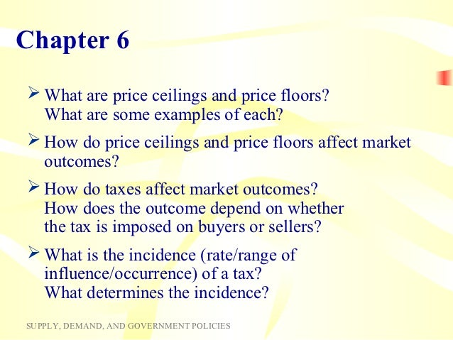 Chapter 6 What are price ceilings and price floors?  What are some examples of each? How do price ceilings and price flo...