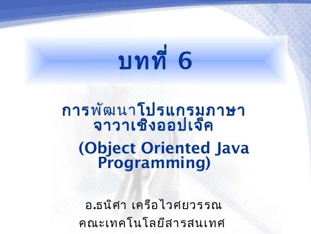 บทที่ 6การพัฒ นาโปรแกรมภาษา    จาวาเชิง ออปเจ็ค  (Object Oriented Java    Programming)   อ.ธนิศ า เครือ ไวศยวรรณ  คณะเทคโน...