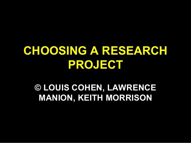 CHOOSING A RESEARCH PROJECT © LOUIS COHEN, LAWRENCE MANION, KEITH MORRISON