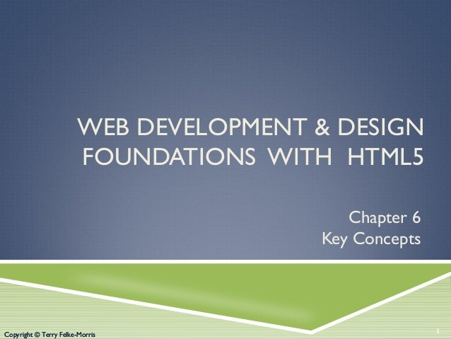 Copyright © Terry Felke-Morris WEB DEVELOPMENT & DESIGN FOUNDATIONS WITH HTML5 Chapter 6 Key Concepts 1Copyright © Terry F...