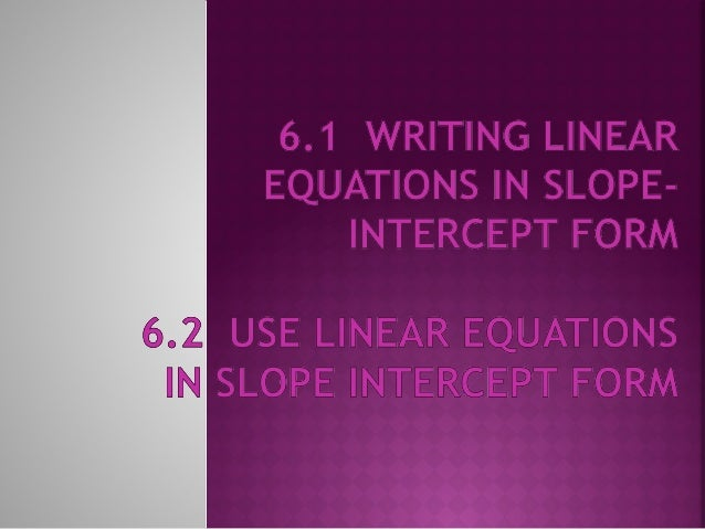     An equation of a line can be written in slopeintercept form y = mx + b where m is the slope and b is the yintercept....