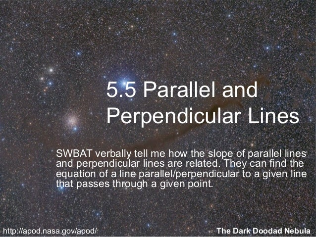 5.5 Parallel and Perpendicular Lines SWBAT verbally tell me how the slope of parallel lines and perpendicular lines are re...