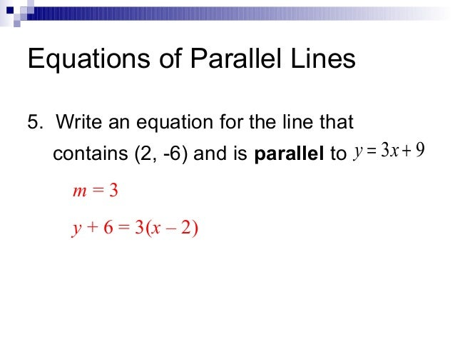 Equations of Parallel Lines 5. Write an equation for the line that contains (2, -6) and is parallel to y = 3x + 9 m=3 y + ...