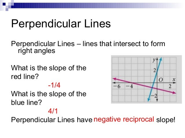 Perpendicular Lines Perpendicular Lines – lines that intersect to form right angles What is the slope of the red line? -1/...