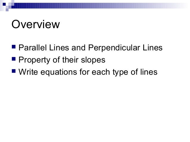 Overview Parallel Lines and Perpendicular Lines  Property of their slopes  Write equations for each type of lines 