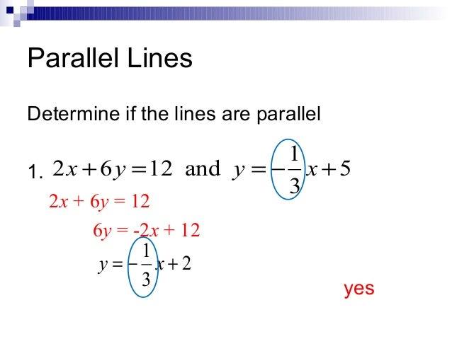 Parallel Lines Determine if the lines are parallel  1 1. 2 x + 6 y = 12 and y = − x + 5 3 2x + 6y = 12 6y = -2x + 12 1 y =...