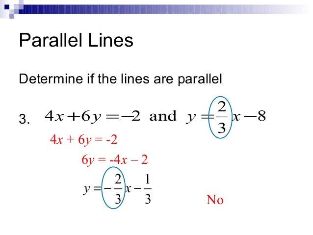 Parallel Lines Determine if the lines are parallel  2 3. 4 x + 6 y = −2 and y = x −8 3 4x + 6y = -2 6y = -4x – 2 2 1 y = −...