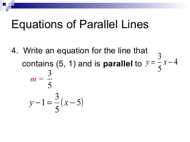 Equations of Parallel Lines 4. Write an equation for the line that  3 contains (5, 1) and is parallel to y = x − 4 5 3 m= ...
