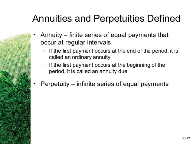 annuities and perpetuities It as an annuity having no end and that is why the perpetuity is sometimes called as perpetual annuity although the total face value of perpetuity is infinite and undeterminable, its present value is not.