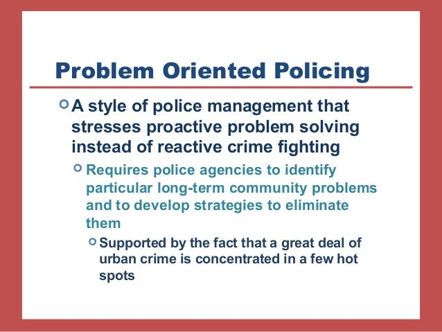 community policing and problem oriented policing What is community based policing community policing is perhaps the most misunderstood and frequently the department employees a problem-oriented policing.