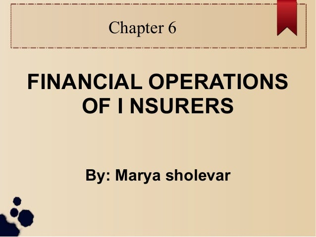 Chapter 6  FINANCIAL OPERATIONS  OF I NSURERS  By: Marya sholevar