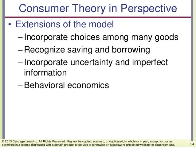 Consumer Theory in Perspective • Extensions of the model –Incorporate choices among many goods –Recognize saving and borro...